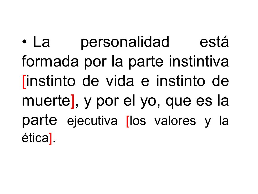 • La personalidad está formada por la parte instintiva [instinto de vida e instinto de muerte], y por el yo, que es la parte ejecutiva [los valores y la ética].